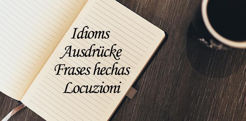 Idioms / Ausdrücke/ Frases hechas/ Locuzioni